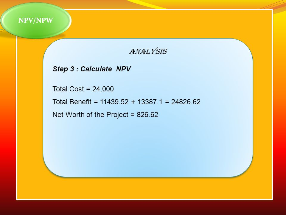 ANALYSIS NPV/NPW Step 3 : Calculate NPV Total Cost = 24,000