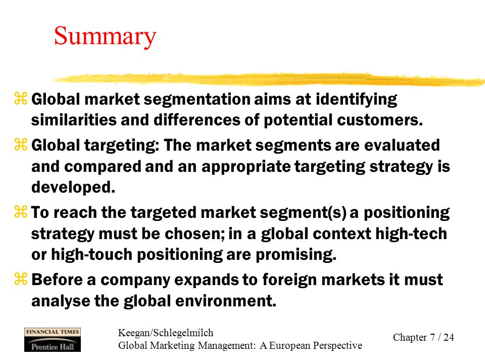 Summary Global market segmentation aims at identifying similarities and differences of potential customers.
