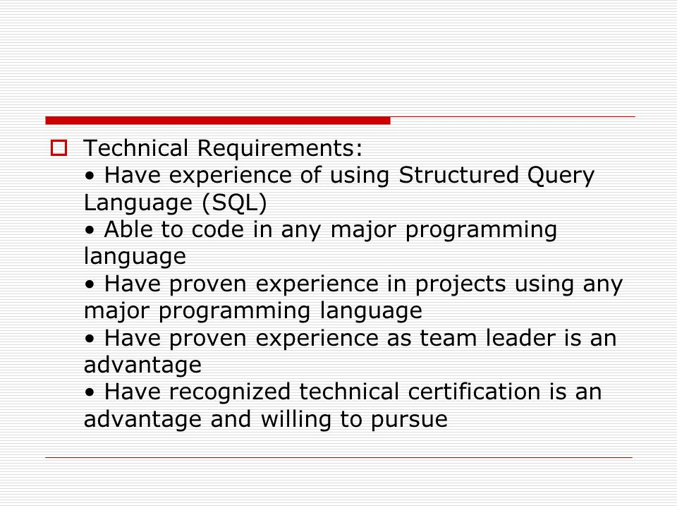 Technical Requirements: • Have experience of using Structured Query Language (SQL) • Able to code in any major programming language • Have proven experience in projects using any major programming language • Have proven experience as team leader is an advantage • Have recognized technical certification is an advantage and willing to pursue