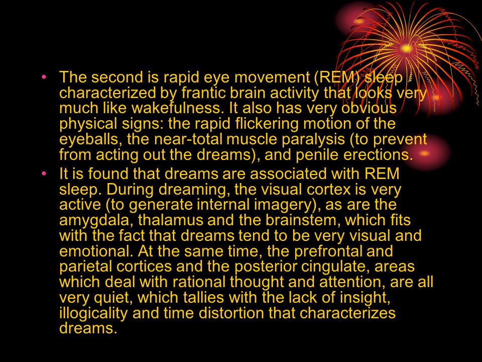 The second is rapid eye movement (REM) sleep characterized by frantic brain activity that looks very much like wakefulness. It also has very obvious physical signs: the rapid flickering motion of the eyeballs, the near-total muscle paralysis (to prevent from acting out the dreams), and penile erections.
