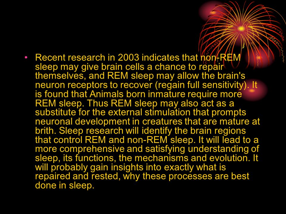 Recent research in 2003 indicates that non-REM sleep may give brain cells a chance to repair themselves, and REM sleep may allow the brain s neuron receptors to recover (regain full sensitivity).