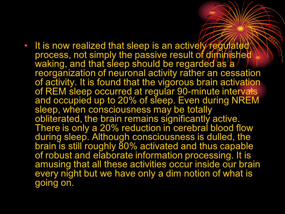 It is now realized that sleep is an actively regulated process, not simply the passive result of diminished waking, and that sleep should be regarded as a reorganization of neuronal activity rather an cessation of activity.
