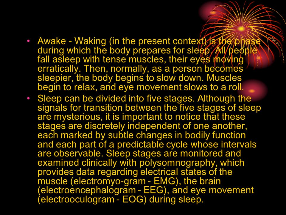 Awake - Waking (in the present context) is the phase during which the body prepares for sleep. All people fall asleep with tense muscles, their eyes moving erratically. Then, normally, as a person becomes sleepier, the body begins to slow down. Muscles begin to relax, and eye movement slows to a roll.