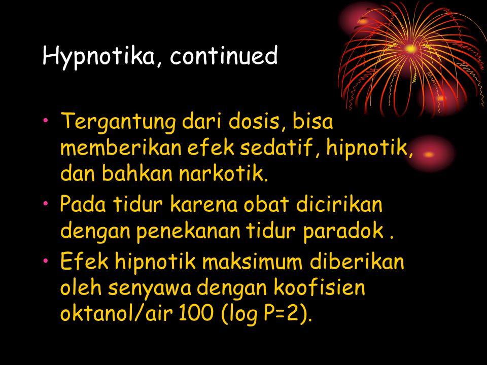Hypnotika, continued Tergantung dari dosis, bisa memberikan efek sedatif, hipnotik, dan bahkan narkotik.