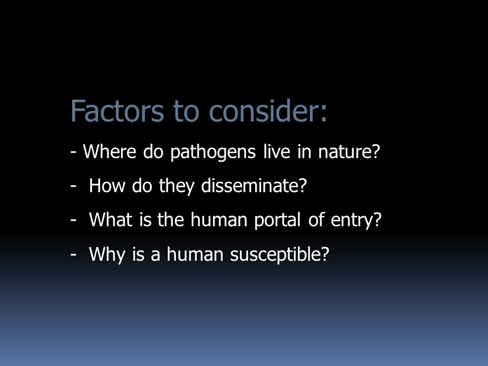 Factors to consider: - Where do pathogens live in nature