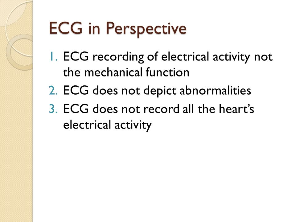 ECG in Perspective ECG recording of electrical activity not the mechanical function. ECG does not depict abnormalities.