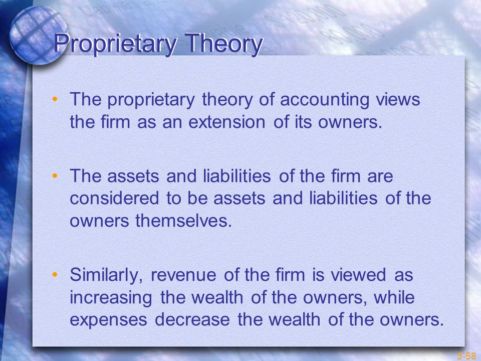 Proprietary Theory The proprietary theory of accounting views the firm as an extension of its owners.