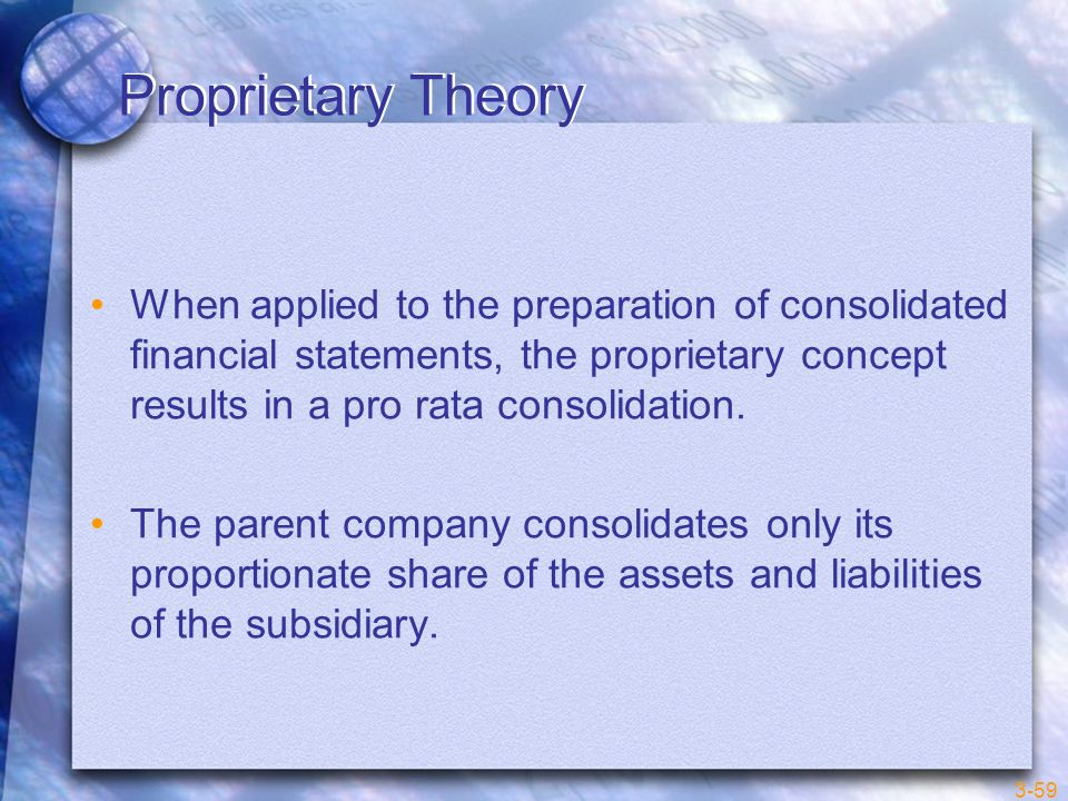 Proprietary Theory When applied to the preparation of consolidated financial statements, the proprietary concept results in a pro rata consolidation.