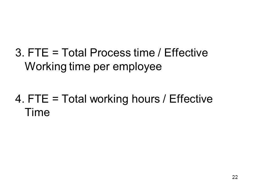 3. FTE = Total Process time / Effective Working time per employee