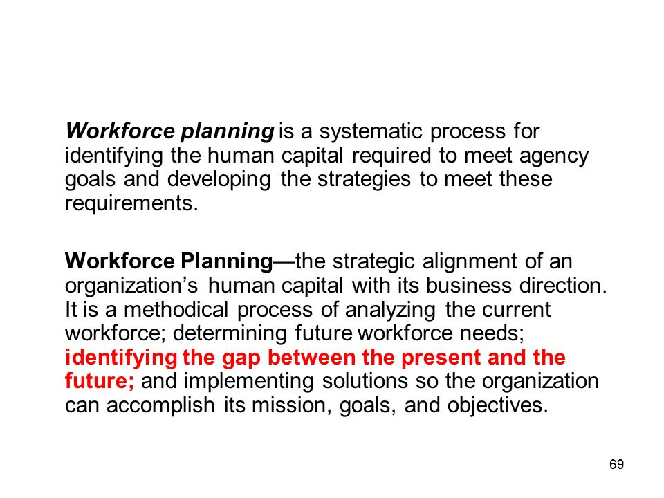 Workforce planning is a systematic process for identifying the human capital required to meet agency goals and developing the strategies to meet these requirements.