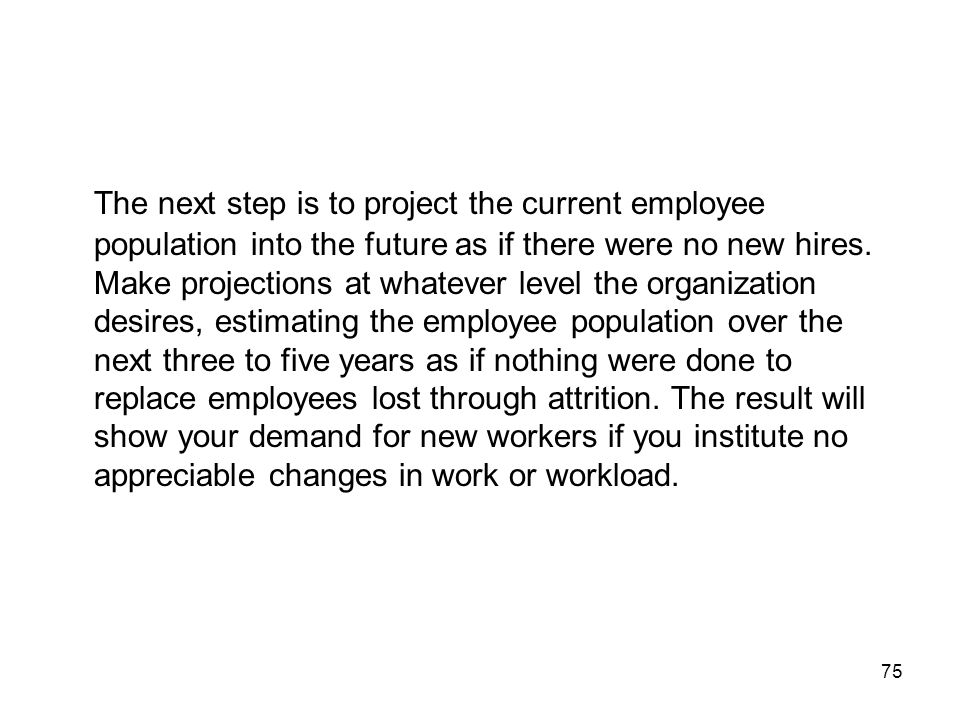 The next step is to project the current employee population into the future as if there were no new hires.