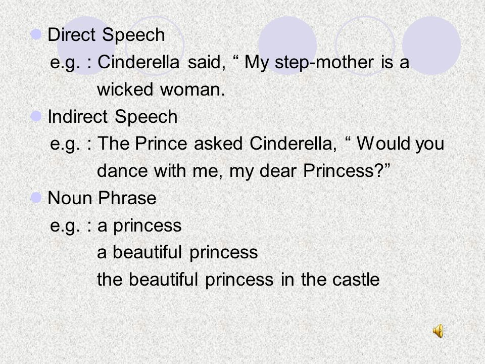 Direct Speech e.g. : Cinderella said, My step-mother is a. wicked woman. Indirect Speech. e.g. : The Prince asked Cinderella, Would you.