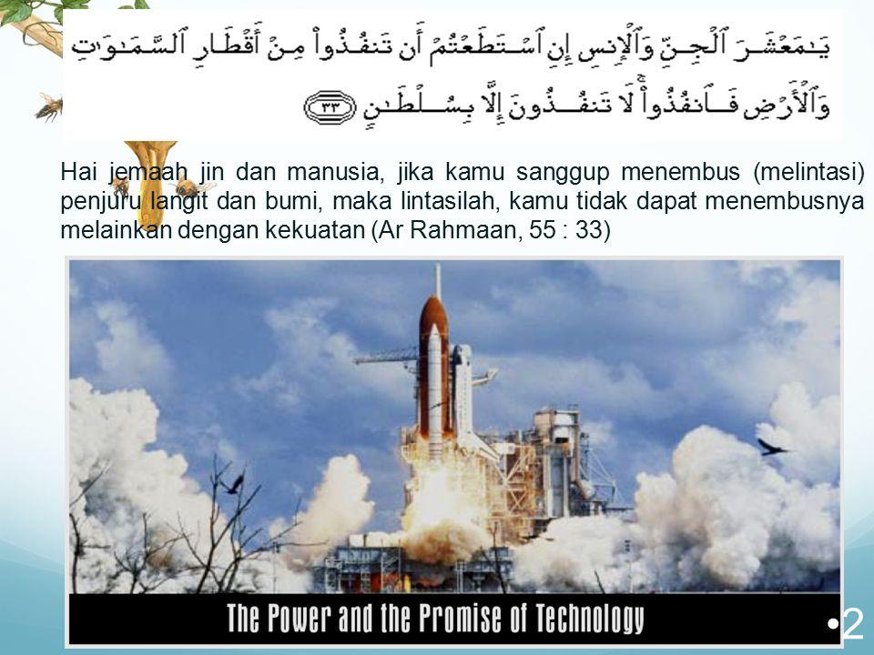 Hai jemaah jin dan manusia, jika kamu sanggup menembus (melintasi) penjuru langit dan bumi, maka lintasilah, kamu tidak dapat menembusnya melainkan dengan kekuatan (Ar Rahmaan, 55 : 33)