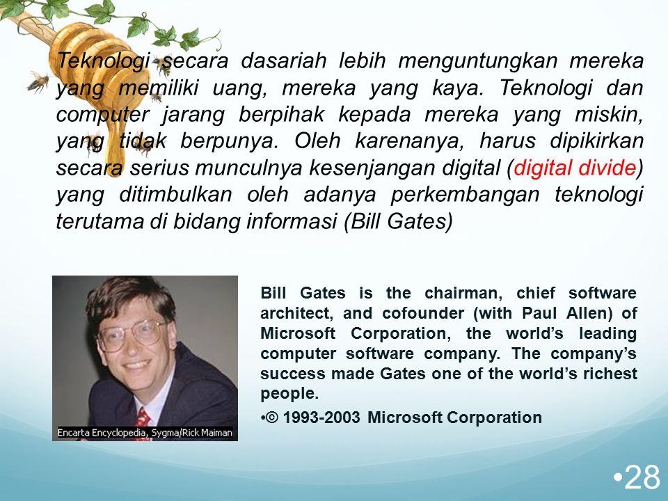 Teknologi secara dasariah lebih menguntungkan mereka yang memiliki uang, mereka yang kaya. Teknologi dan computer jarang berpihak kepada mereka yang miskin, yang tidak berpunya. Oleh karenanya, harus dipikirkan secara serius munculnya kesenjangan digital (digital divide) yang ditimbulkan oleh adanya perkembangan teknologi terutama di bidang informasi (Bill Gates)