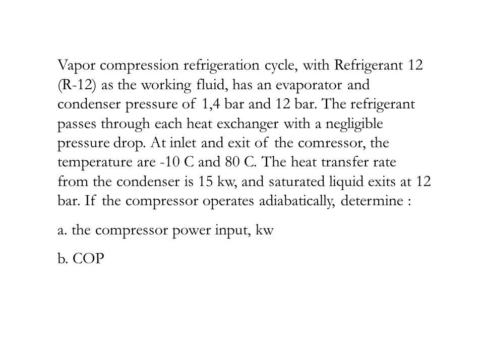 Vapor compression refrigeration cycle, with Refrigerant 12 (R-12) as the working fluid, has an evaporator and condenser pressure of 1,4 bar and 12 bar. The refrigerant passes through each heat exchanger with a negligible pressure drop. At inlet and exit of the comressor, the temperature are -10 C and 80 C. The heat transfer rate from the condenser is 15 kw, and saturated liquid exits at 12 bar. If the compressor operates adiabatically, determine :