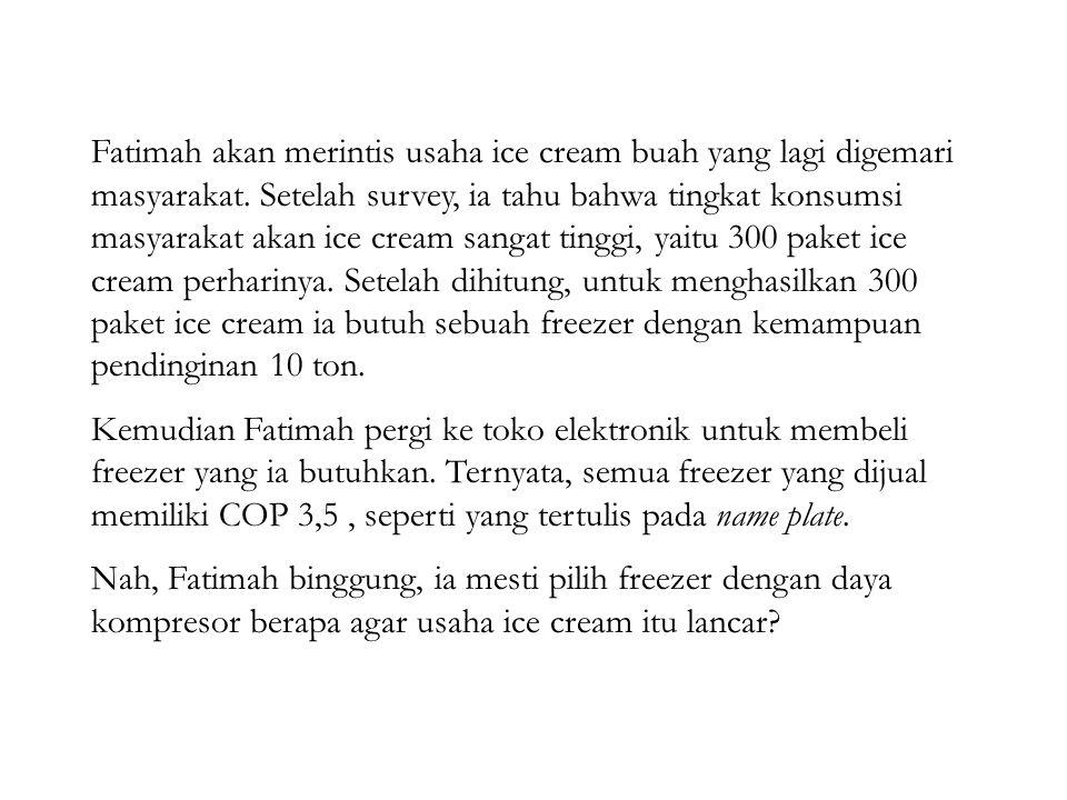 Fatimah akan merintis usaha ice cream buah yang lagi digemari masyarakat. Setelah survey, ia tahu bahwa tingkat konsumsi masyarakat akan ice cream sangat tinggi, yaitu 300 paket ice cream perharinya. Setelah dihitung, untuk menghasilkan 300 paket ice cream ia butuh sebuah freezer dengan kemampuan pendinginan 10 ton.