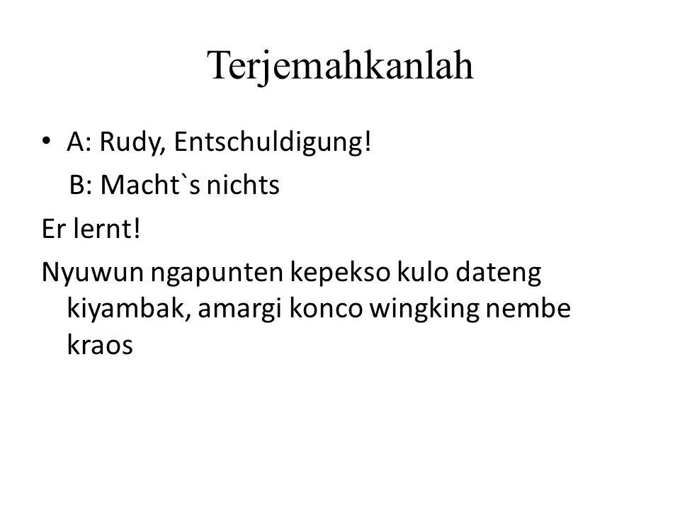 Terjemahkanlah A: Rudy, Entschuldigung! B: Macht`s nichts Er lernt!