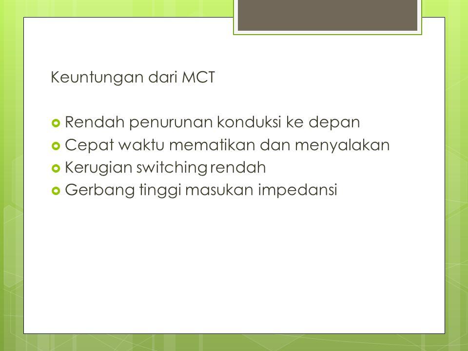 Keuntungan dari MCT Rendah penurunan konduksi ke depan. Cepat waktu mematikan dan menyalakan. Kerugian switching rendah.