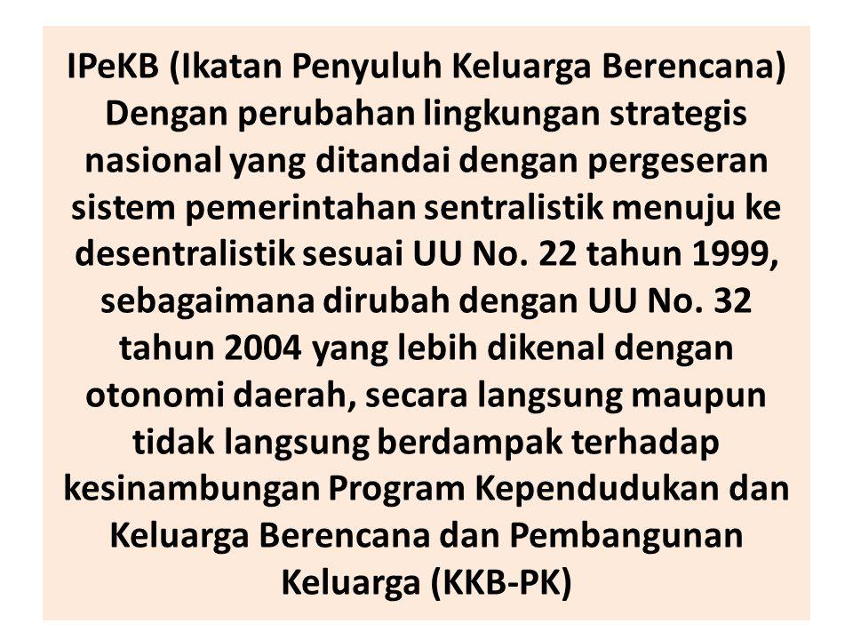 IPeKB (Ikatan Penyuluh Keluarga Berencana) Dengan perubahan lingkungan strategis nasional yang ditandai dengan pergeseran sistem pemerintahan sentralistik menuju ke desentralistik sesuai UU No.