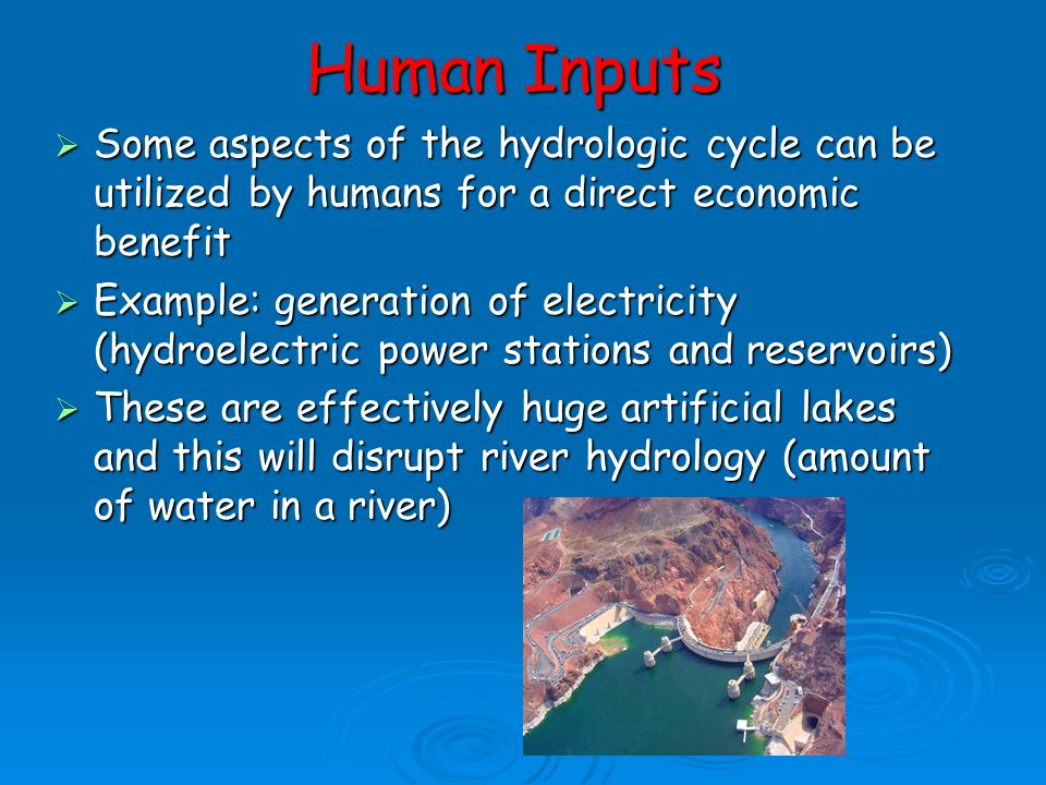 Human Inputs Some aspects of the hydrologic cycle can be utilized by humans for a direct economic benefit.