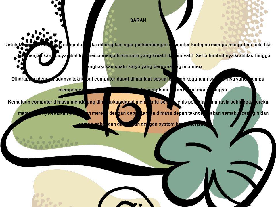 SARAN Untuk kemajuan teknologi computer maka diharapkan agar perkembangan computer kedepan mampu mengubah pola fikir dan menjadikan masyarakat Indonesia menjadi manusia yang kreatif dan inovatif.