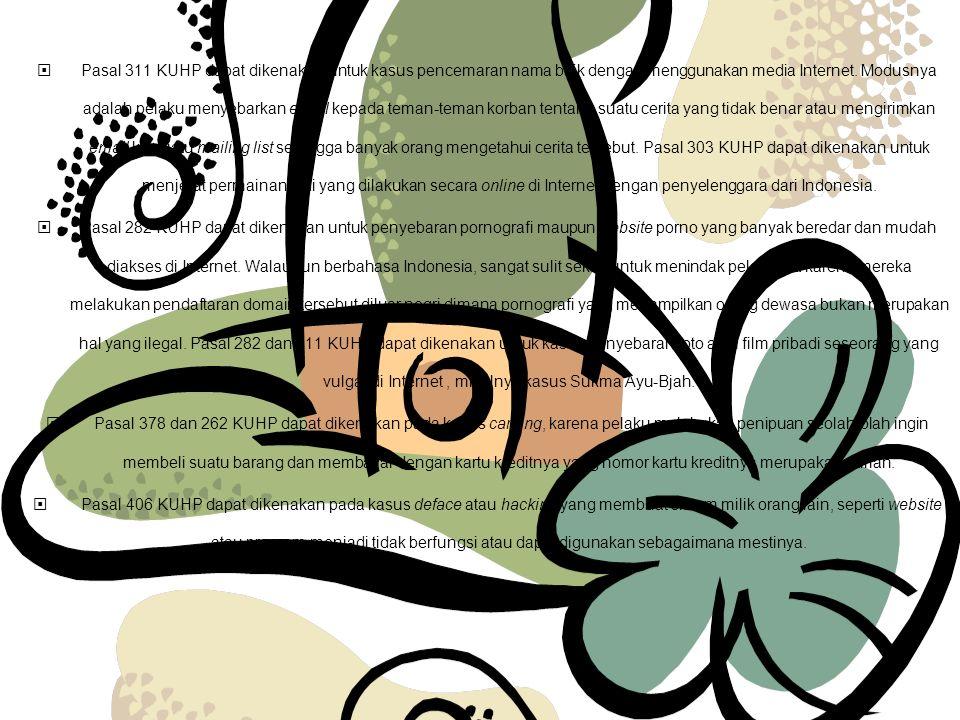 Pasal 311 KUHP dapat dikenakan untuk kasus pencemaran nama baik dengan menggunakan media Internet. Modusnya adalah pelaku menyebarkan email kepada teman-teman korban tentang suatu cerita yang tidak benar atau mengirimkan email ke suatu mailing list sehingga banyak orang mengetahui cerita tersebut. Pasal 303 KUHP dapat dikenakan untuk menjerat permainan judi yang dilakukan secara online di Internet dengan penyelenggara dari Indonesia.