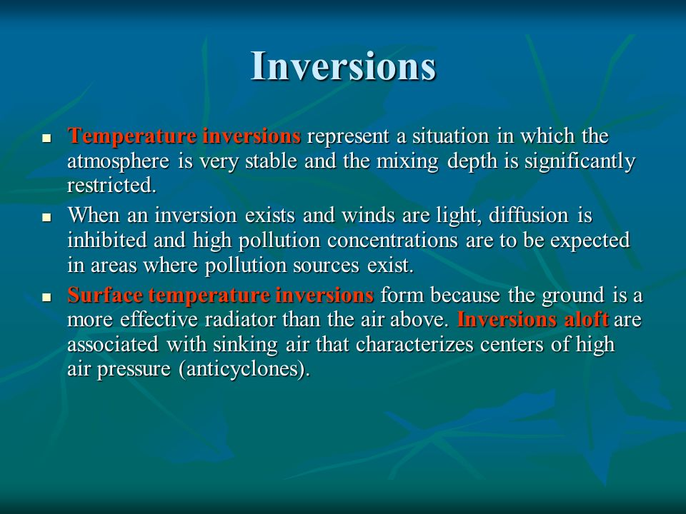 Inversions Temperature inversions represent a situation in which the atmosphere is very stable and the mixing depth is significantly restricted.