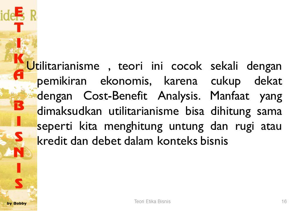 Utilitarianisme , teori ini cocok sekali dengan pemikiran ekonomis, karena cukup dekat dengan Cost-Benefit Analysis. Manfaat yang dimaksudkan utilitarianisme bisa dihitung sama seperti kita menghitung untung dan rugi atau kredit dan debet dalam konteks bisnis