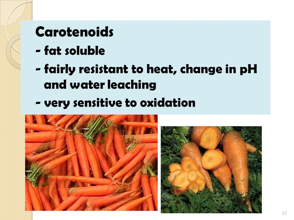Carotenoids - fat soluble - fairly resistant to heat, change in pH and water leaching - very sensitive to oxidation