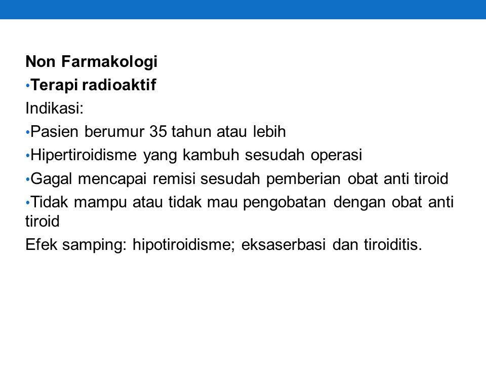 Non Farmakologi Terapi radioaktif. Indikasi: Pasien berumur 35 tahun atau lebih. Hipertiroidisme yang kambuh sesudah operasi.