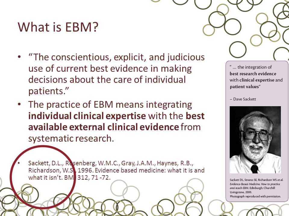 What is EBM The conscientious, explicit, and judicious use of current best evidence in making decisions about the care of individual patients.