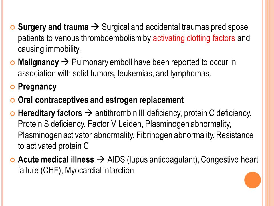 Surgery and trauma  Surgical and accidental traumas predispose patients to venous thromboembolism by activating clotting factors and causing immobility.