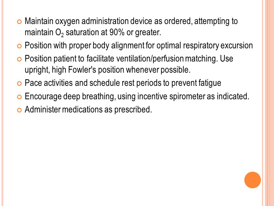 Maintain oxygen administration device as ordered, attempting to maintain O2 saturation at 90% or greater.