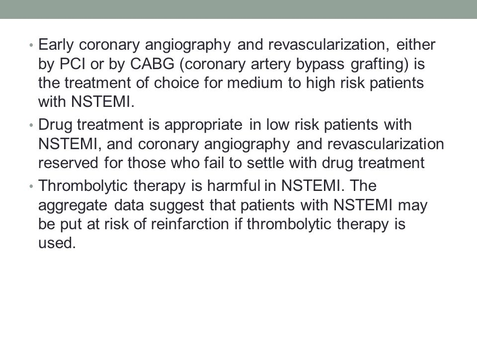 Early coronary angiography and revascularization, either by PCI or by CABG (coronary artery bypass grafting) is the treatment of choice for medium to high risk patients with NSTEMI.