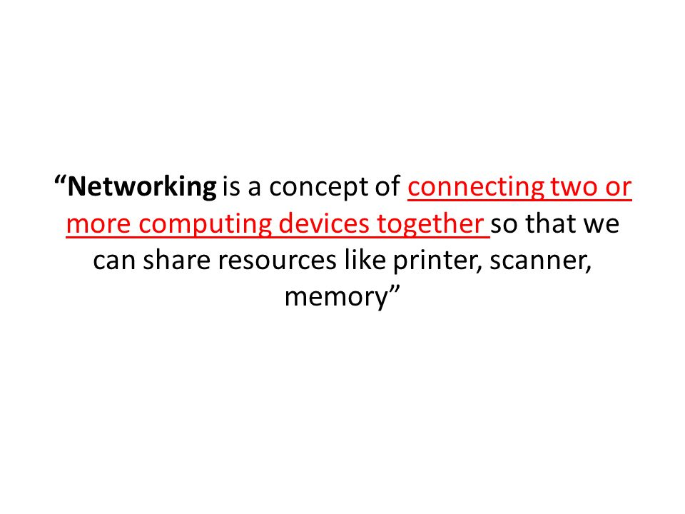 Networking is a concept of connecting two or more computing devices together so that we can share resources like printer, scanner, memory