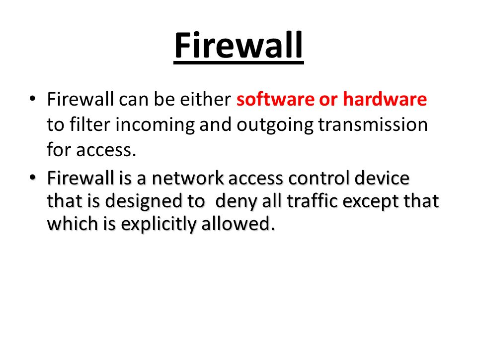 Firewall Firewall can be either software or hardware to filter incoming and outgoing transmission for access.
