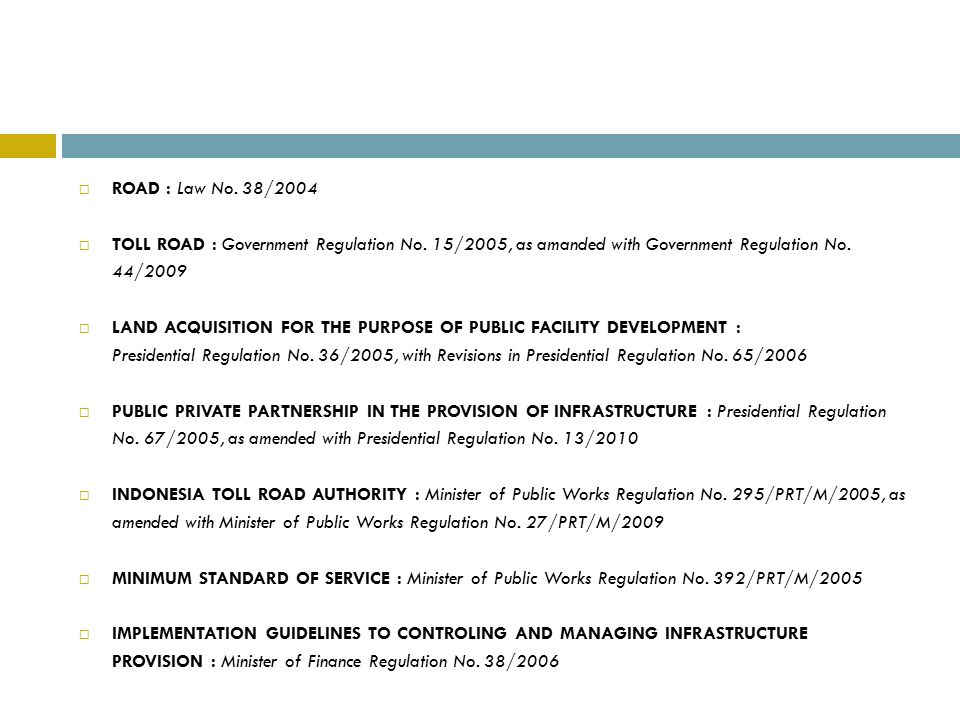 ROAD : Law No. 38/2004 TOLL ROAD : Government Regulation No. 15/2005, as amanded with Government Regulation No. 44/2009.