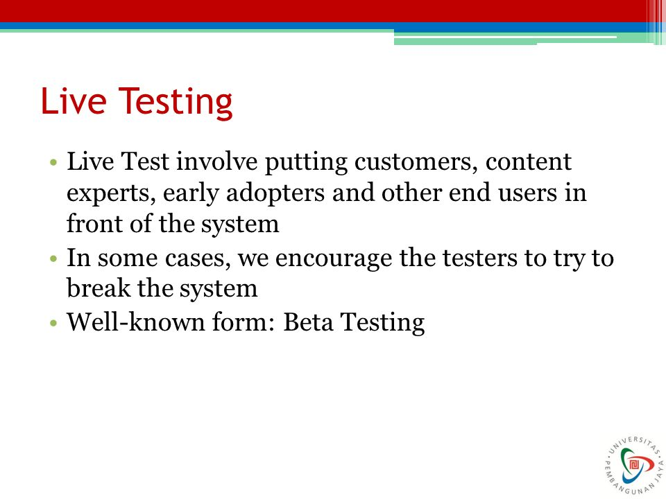 Live Testing Live Test involve putting customers, content experts, early adopters and other end users in front of the system.