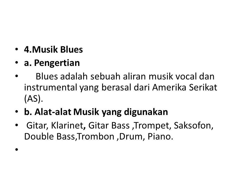 4.Musik Blues a. Pengertian. Blues adalah sebuah aliran musik vocal dan instrumental yang berasal dari Amerika Serikat (AS).