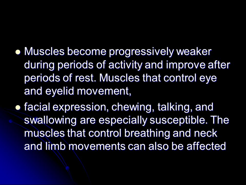 Muscles become progressively weaker during periods of activity and improve after periods of rest. Muscles that control eye and eyelid movement,