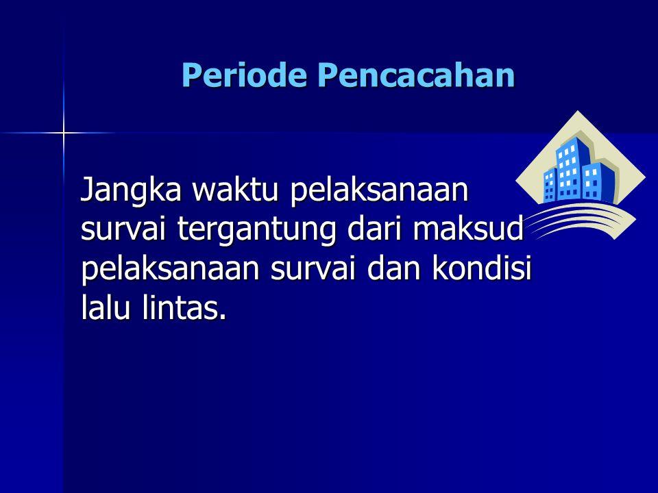 Periode Pencacahan Jangka waktu pelaksanaan survai tergantung dari maksud pelaksanaan survai dan kondisi lalu lintas.
