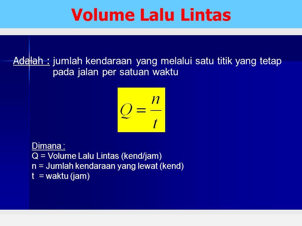 Volume Lalu Lintas Adalah : jumlah kendaraan yang melalui satu titik yang tetap pada jalan per satuan waktu.