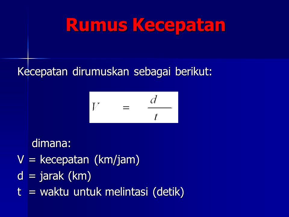 Rumus Kecepatan Kecepatan dirumuskan sebagai berikut: dimana: V = kecepatan (km/jam) d = jarak (km) t = waktu untuk melintasi (detik)