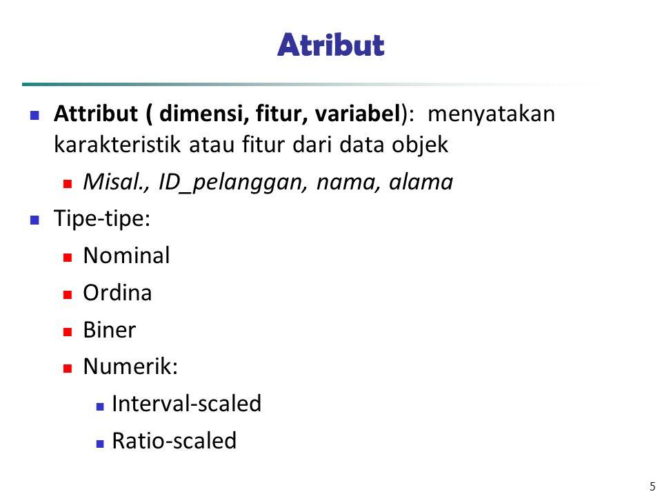 Atribut Attribut ( dimensi, fitur, variabel): menyatakan karakteristik atau fitur dari data objek.