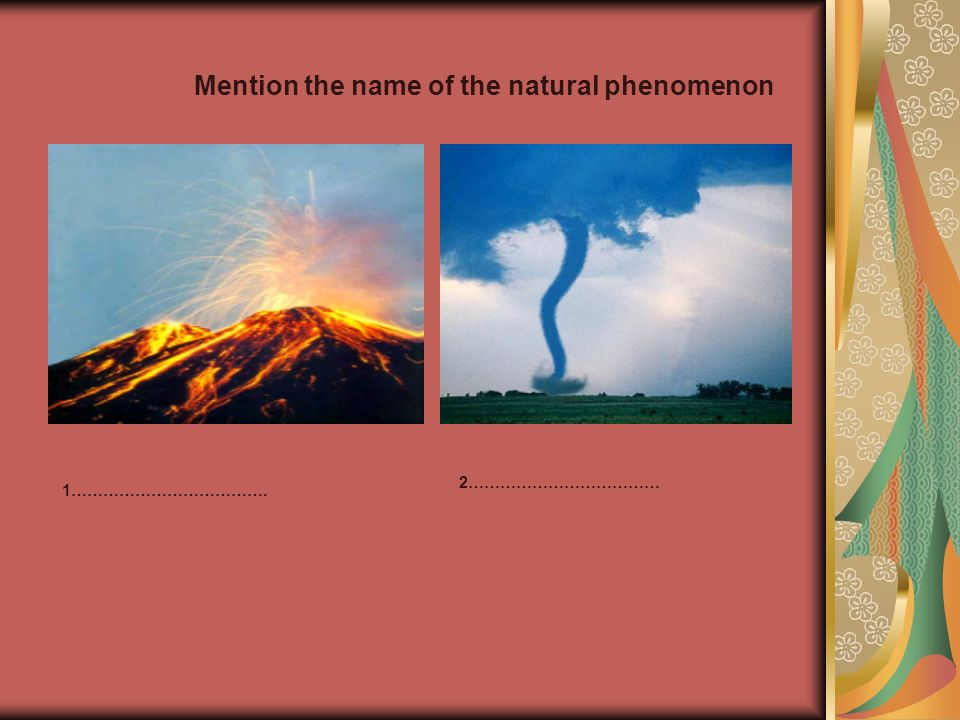 Mention the name of the natural phenomenon