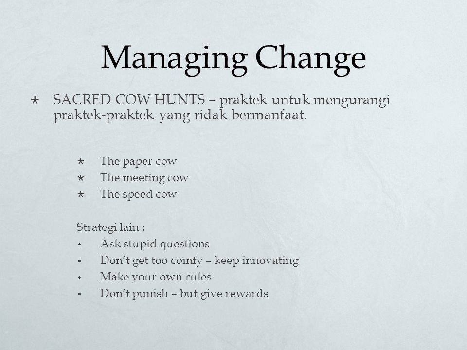 Managing Change SACRED COW HUNTS – praktek untuk mengurangi praktek-praktek yang ridak bermanfaat.