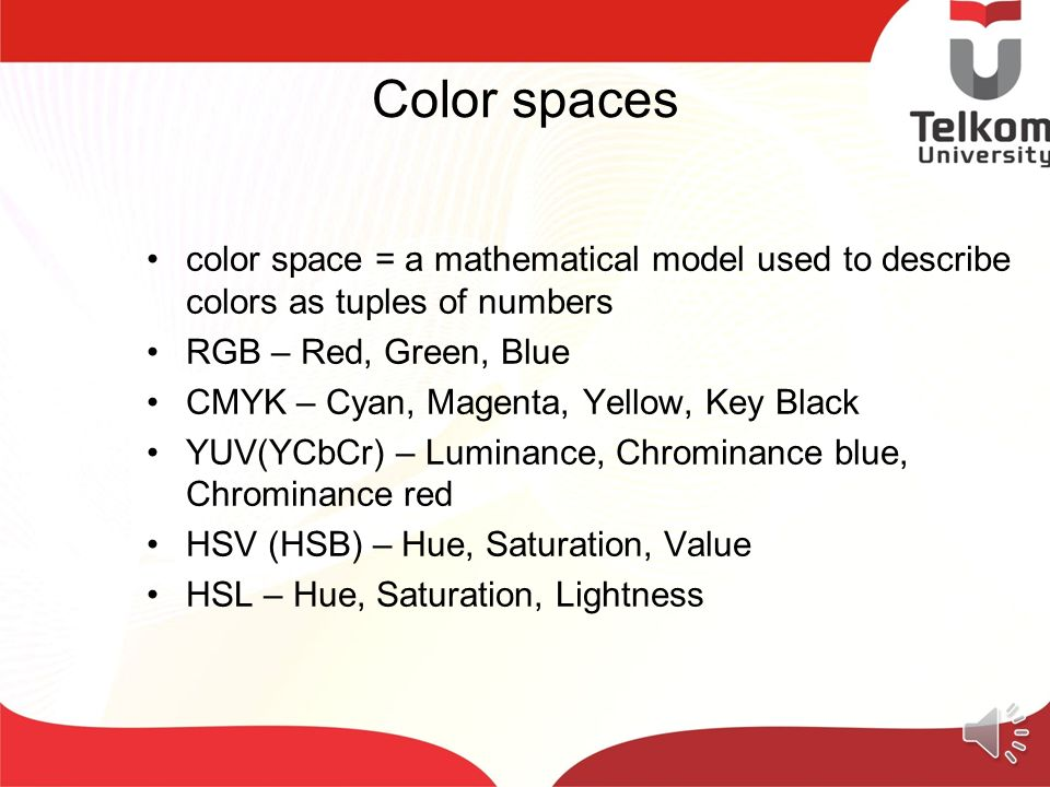 Color spaces color space = a mathematical model used to describe colors as tuples of numbers. RGB – Red, Green, Blue.