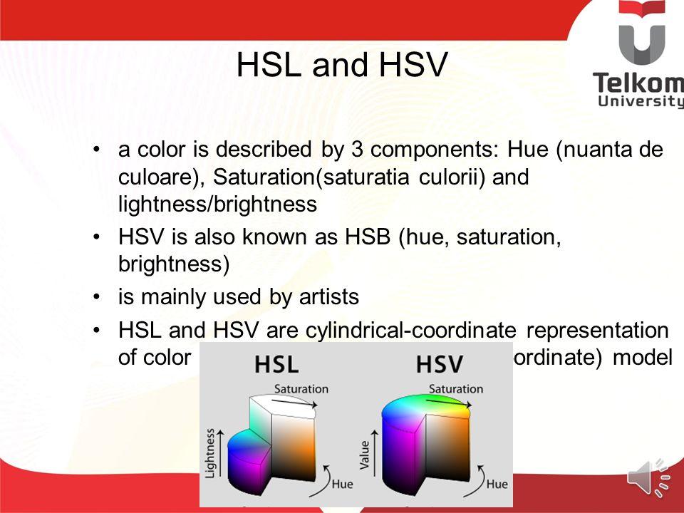 HSL and HSV a color is described by 3 components: Hue (nuanta de culoare), Saturation(saturatia culorii) and lightness/brightness.