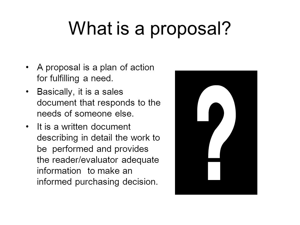 What is a proposal A proposal is a plan of action for fulfilling a need.
