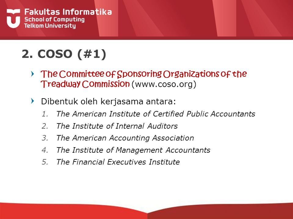 2. COSO (#1) The Committee of Sponsoring Organizations of the Treadway Commission (www.coso.org) Dibentuk oleh kerjasama antara: